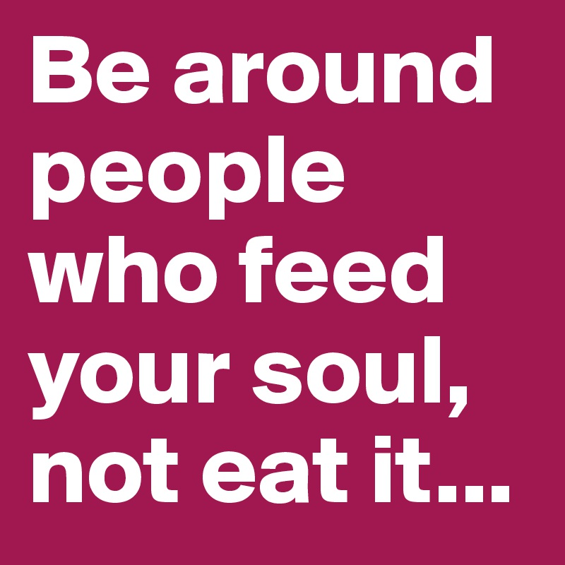 Be around people who feed your soul, not eat it...