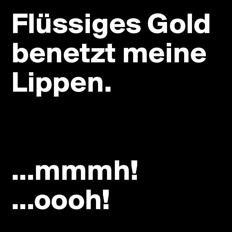 Flüssiges Gold benetzt meine Lippen.   ...mmmh! ...oooh!