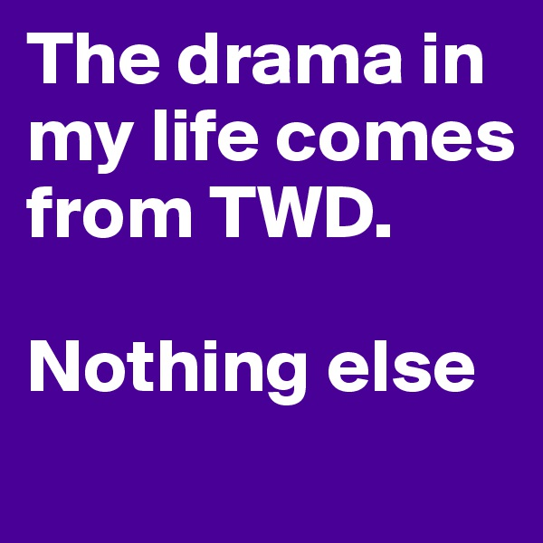 The drama in my life comes from TWD.   Nothing else