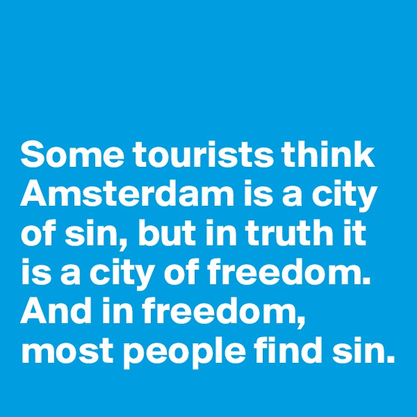 Some tourists think Amsterdam is a city of sin, but in truth it is a city of freedom. And in freedom, most people find sin.