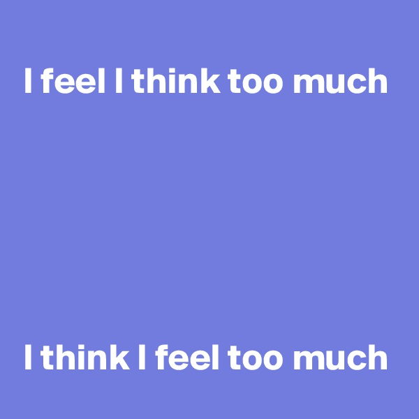 I feel I think too much       I think I feel too much