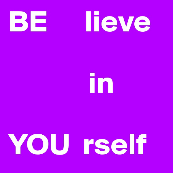 BE      lieve               in  YOU  rself