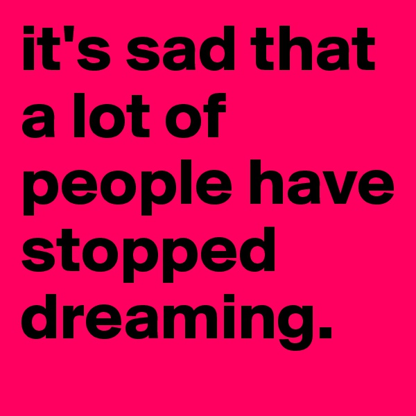 it's sad that a lot of people have stopped dreaming.