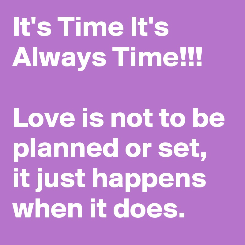 Love Is Not About How Many Days: It's Time It's Always Time!!! Love Is Not To Be Planned Or