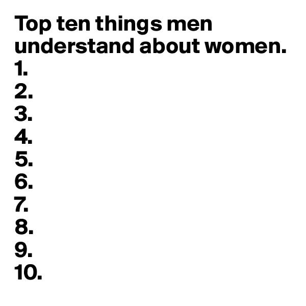 Top ten things men understand about women. 1. 2.  3. 4. 5. 6. 7. 8. 9.  10.