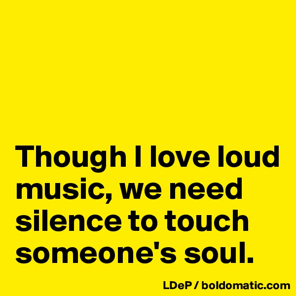 Though I love loud music, we need silence to touch someone's soul.