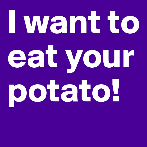 I want to eat your potato!