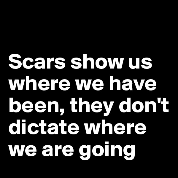 Scars show us where we have been, they don't dictate where we are going