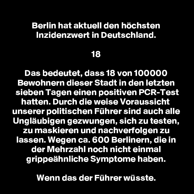 Berlin hat aktuell den höchsten Inzidenzwert in Deutschland.  18  Das bedeutet, dass 18 von 100000 Bewohnern dieser Stadt in den letzten sieben Tagen einen positiven PCR-Test hatten. Durch die weise Voraussicht  unserer politischen Führer sind auch alle Ungläubigen gezwungen, sich zu testen, zu maskieren und nachverfolgen zu lassen. Wegen ca. 600 Berlinern, die in der Mehrzahl noch nicht einmal grippeähnliche Symptome haben.  Wenn das der Führer wüsste.