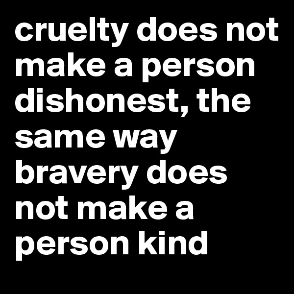 cruelty does not make a person dishonest, the same way bravery does not make a person kind