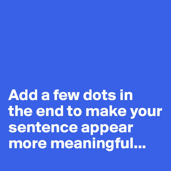 Add a few dots in  the end to make your sentence appear more meaningful...