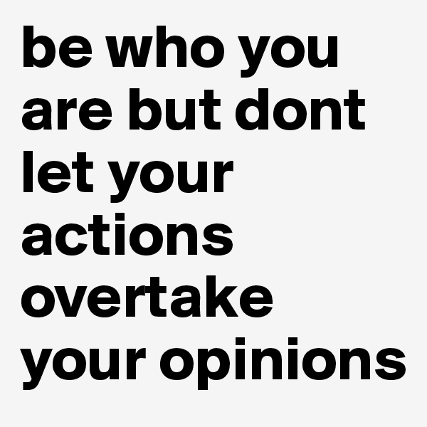 be who you are but dont let your actions overtake your opinions