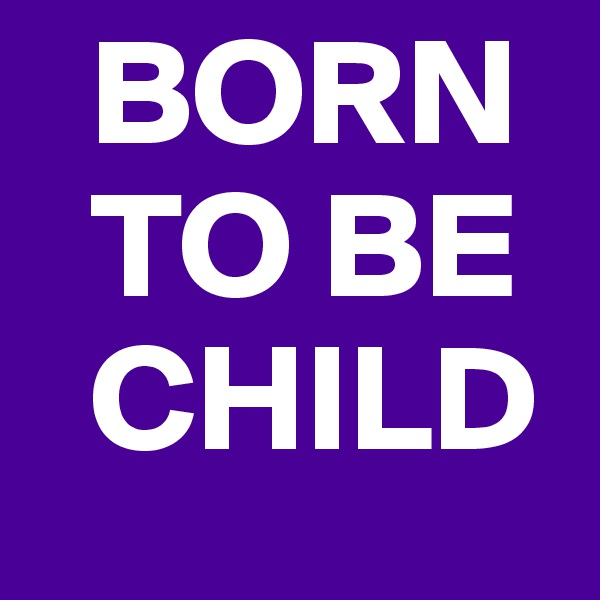 BORN   TO BE   CHILD
