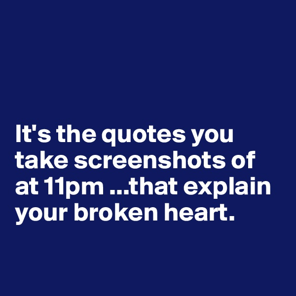 It's the quotes you take screenshots of at 11pm ...that explain your broken heart.