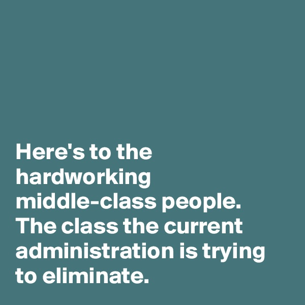 Here's to the hardworking middle-class people. The class the current administration is trying to eliminate.