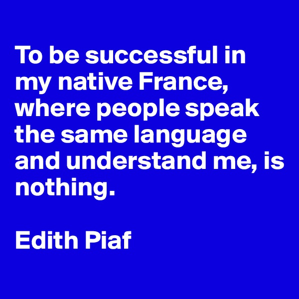 To be successful in my native France, where people speak the same language and understand me, is nothing.  Edith Piaf