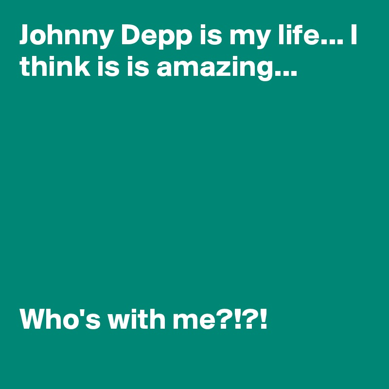 Johnny Depp is my life... I think is is amazing...        Who's with me?!?!