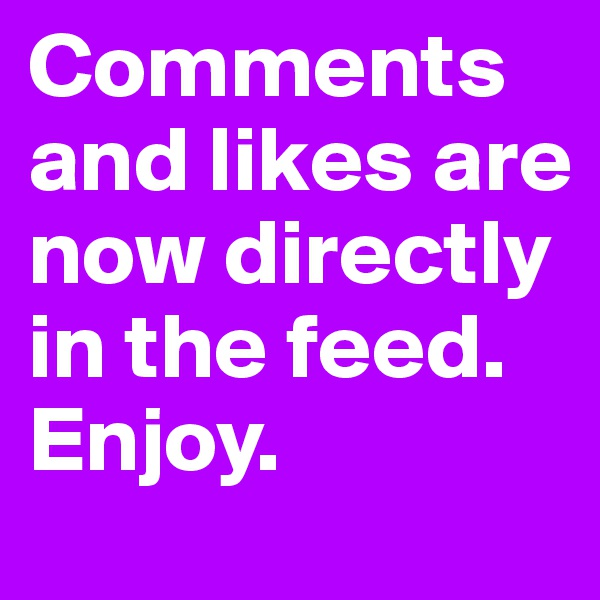 Comments and likes are now directly in the feed.  Enjoy.
