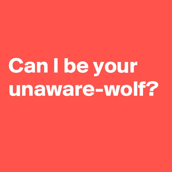 Can I be your unaware-wolf?
