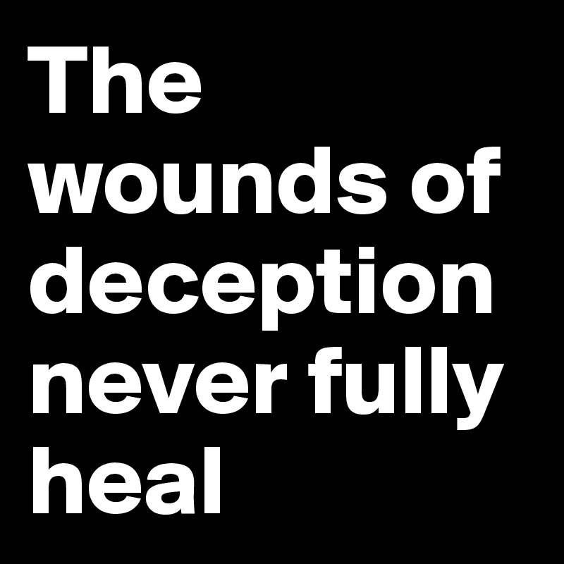 The wounds of deception never fully heal