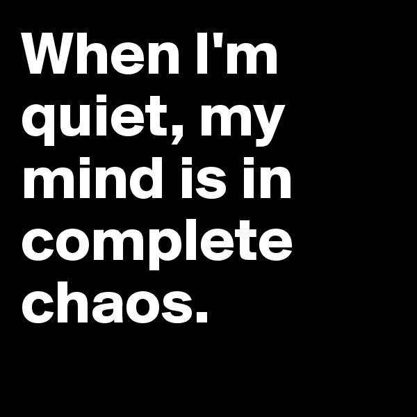 When I'm quiet, my mind is in complete chaos.