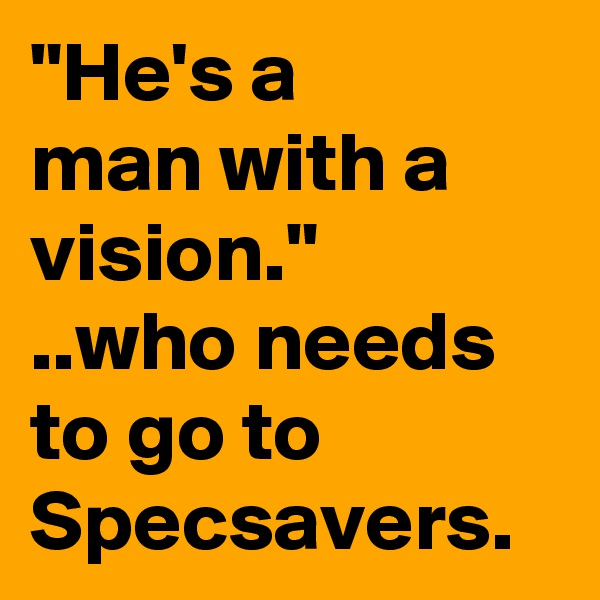 """He's a  man with a vision."" ..who needs to go to Specsavers."