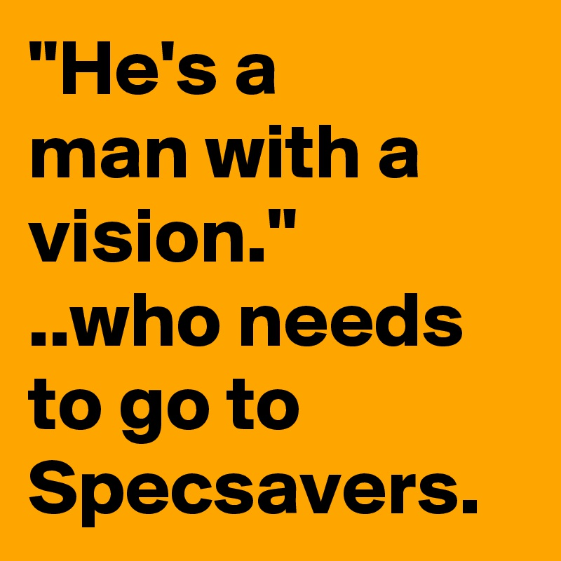 """""""He's a  man with a vision."""" ..who needs to go to Specsavers."""