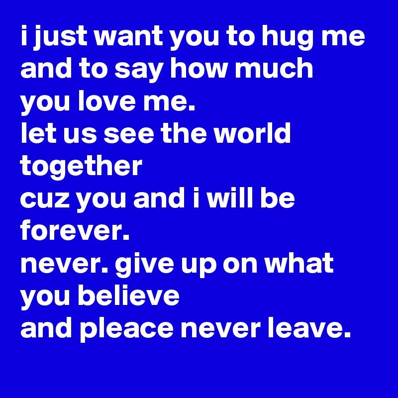 I Just Want You To Hug Me And To Say How Much You Love Me Let Us