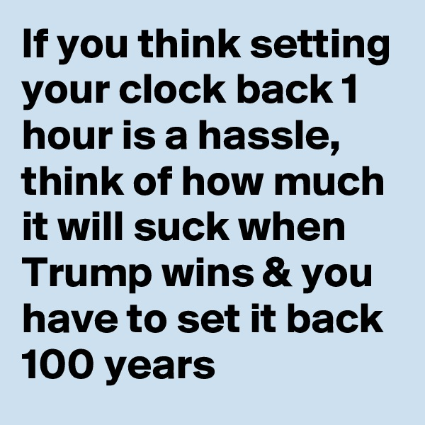 If you think setting your clock back 1 hour is a hassle, think of how much it will suck when Trump wins & you have to set it back 100 years
