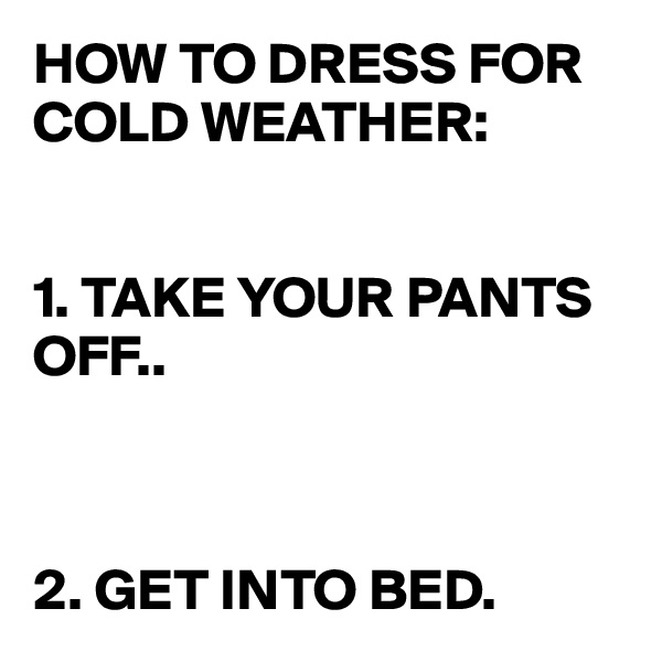 HOW TO DRESS FOR COLD WEATHER:   1. TAKE YOUR PANTS OFF..     2. GET INTO BED.