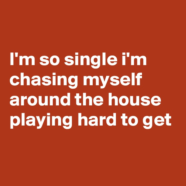 I'm so single i'm chasing myself around the house playing hard to get