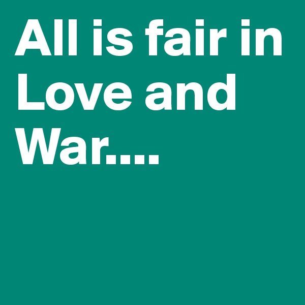 All is fair in Love and War....