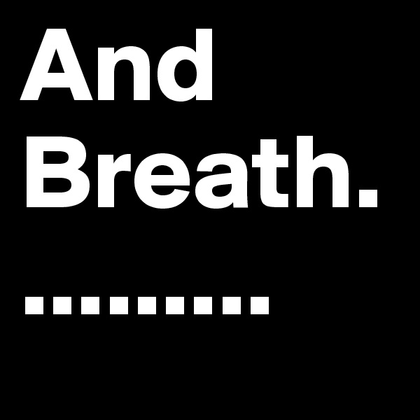 And Breath..........