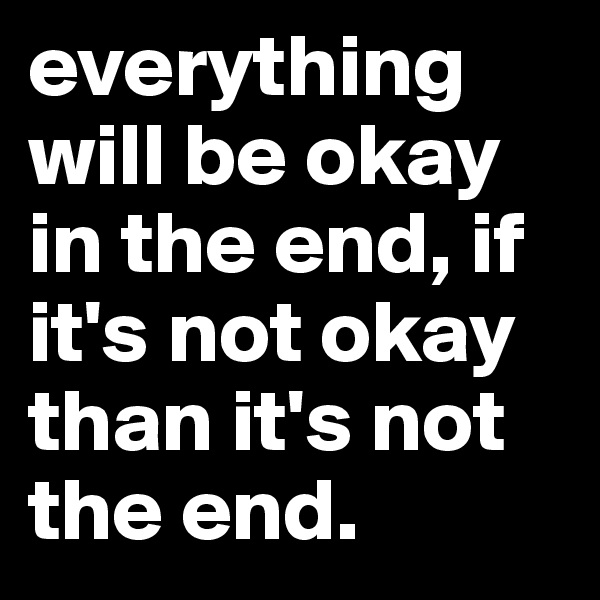 everything will be okay in the end, if it's not okay than it's not the end.