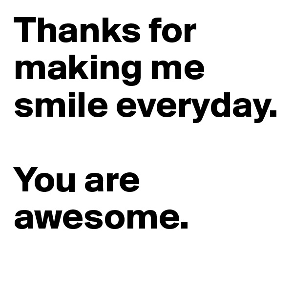 Thanks for making me smile everyday.   You are awesome.