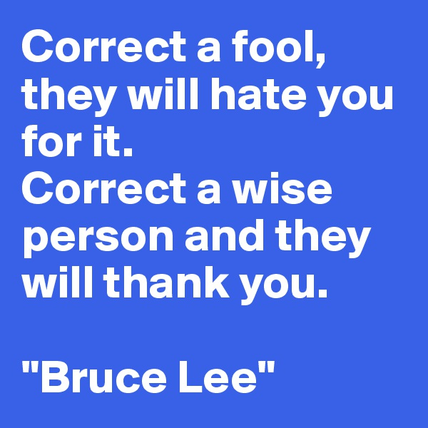 """Correct a fool, they will hate you for it.  Correct a wise person and they will thank you.  """"Bruce Lee"""""""