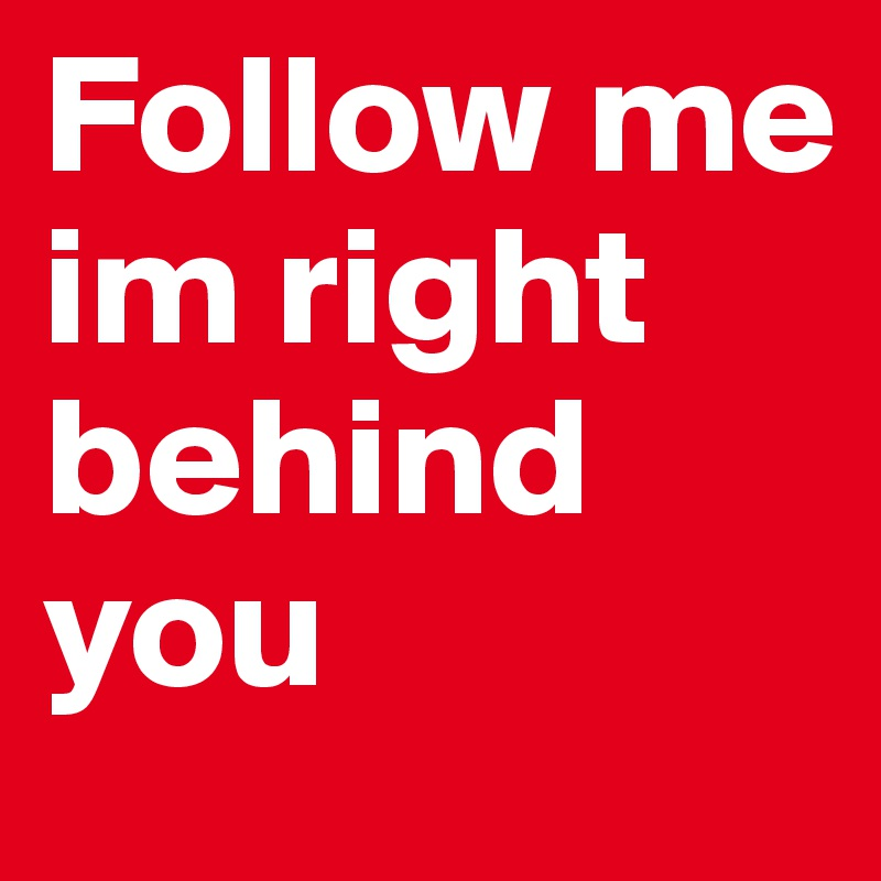 Follow me im right behind you