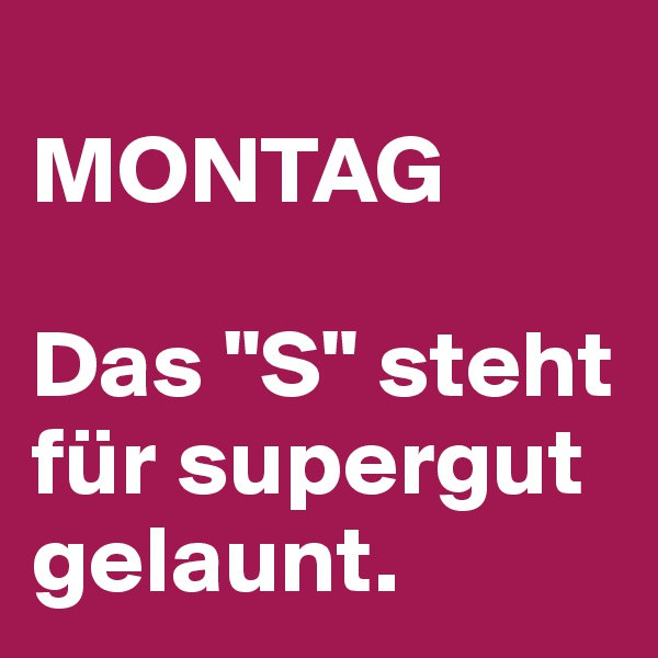 """MONTAG  Das """"S"""" steht für supergut gelaunt."""