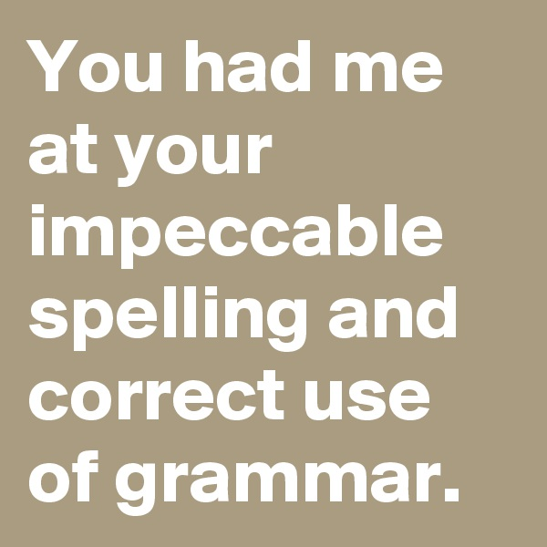 You had me at your impeccable spelling and correct use of grammar.