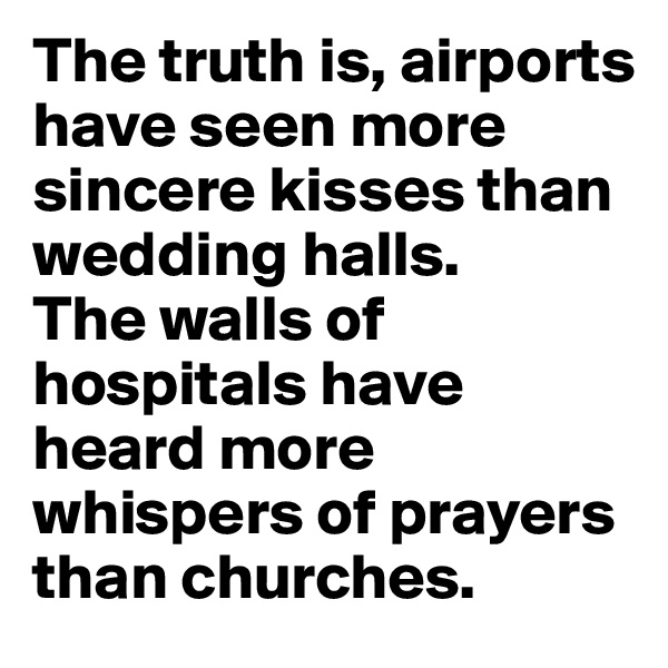 The truth is, airports have seen more sincere kisses than wedding halls.  The walls of hospitals have heard more whispers of prayers than churches.