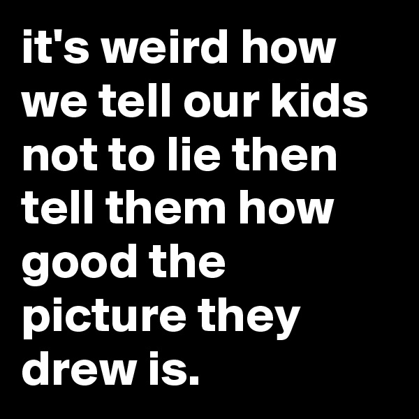 it's weird how we tell our kids not to lie then tell them how good the picture they drew is.