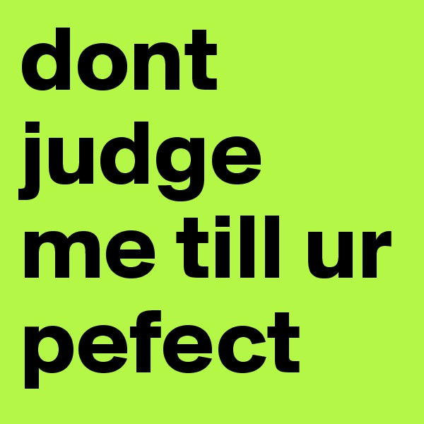 dont judge me till ur pefect