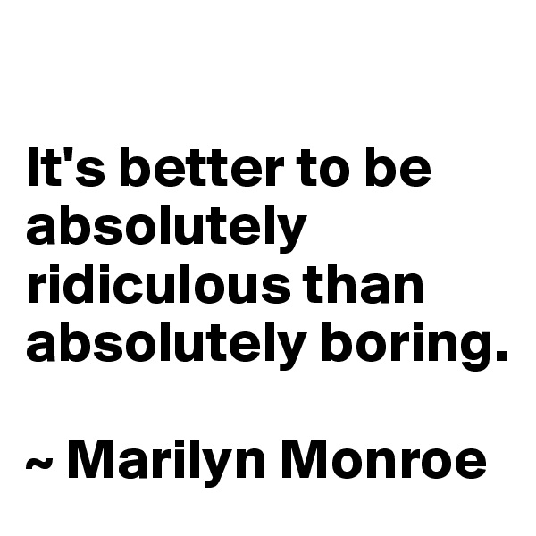 It's better to be absolutely ridiculous than absolutely boring.   ~ Marilyn Monroe