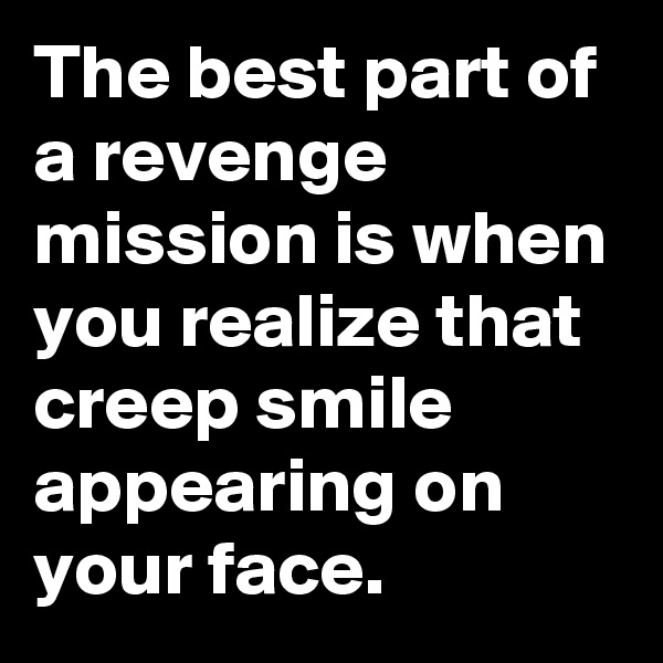 The best part of a revenge mission is when you realize that creep smile appearing on your face.