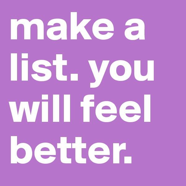 make a list. you will feel better.