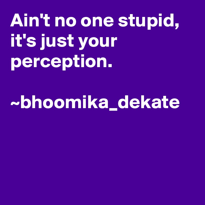 Ain't no one stupid, it's just your perception.  ~bhoomika_dekate