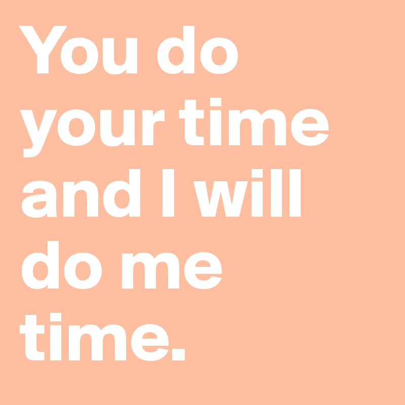 You do your time and I will do me time.
