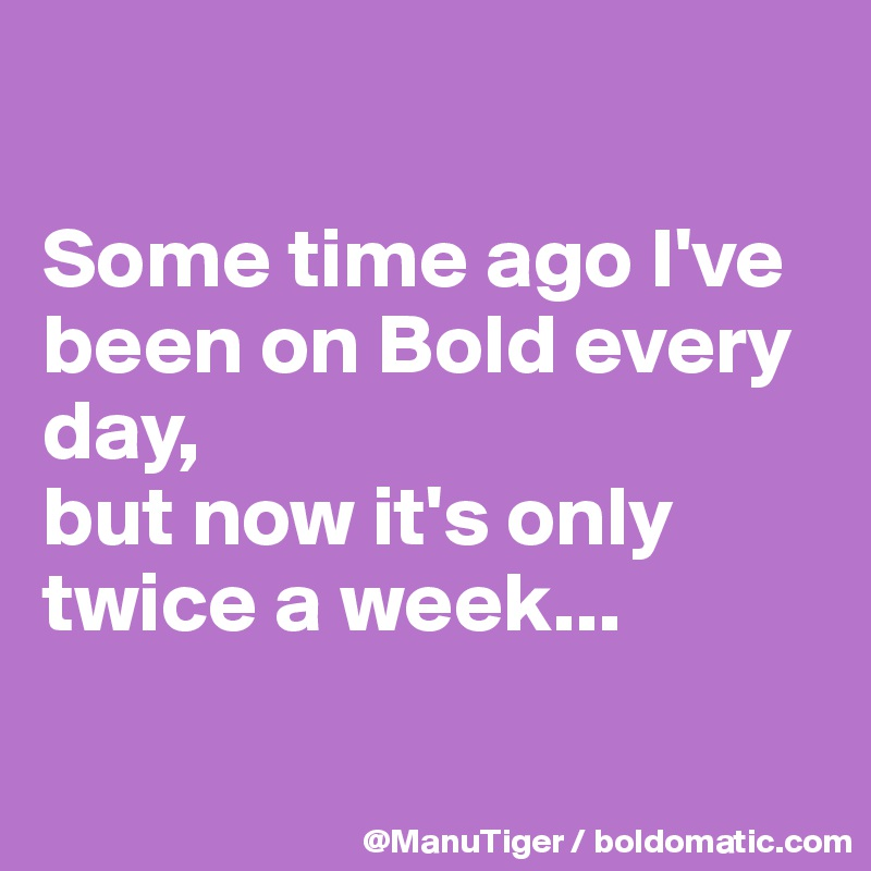 Some time ago I've been on Bold every day,  but now it's only twice a week...