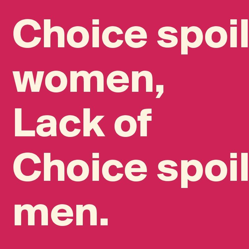 Choice spoils women, Lack of Choice spoils men.