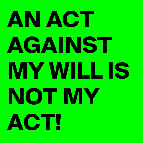 AN ACT AGAINST MY WILL IS NOT MY ACT!